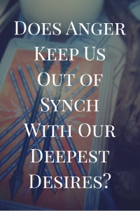 Does anger keep us out of synch with our deepest desires?